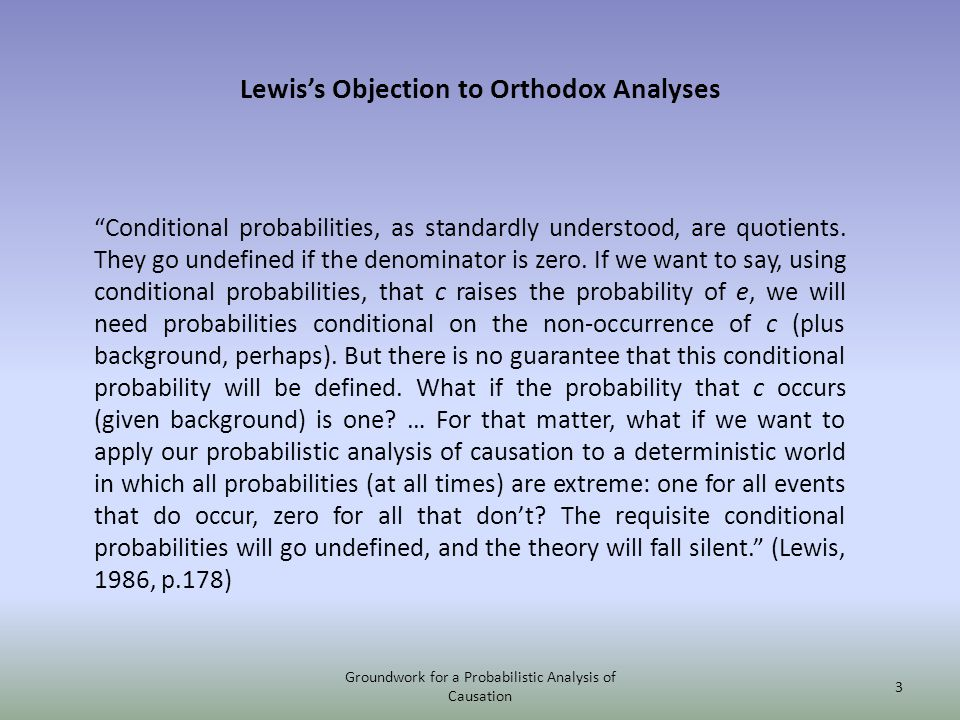 Lewiss Objection to Orthodox Analyses Conditional probabilities, as standardly understood, are quotients. They go undefined if the denominator is zero