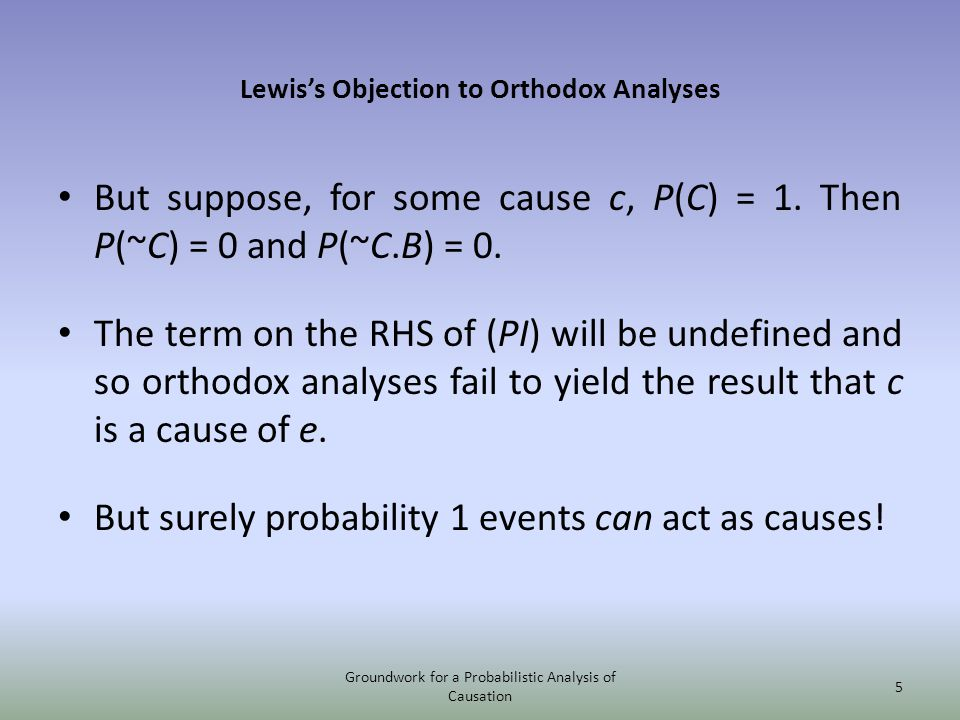 Lewiss Objection to Orthodox Analyses But suppose, for some cause c, P(C) = 1. Then P(~C) = 0 and P(~C.B) = 0. The term on the RHS of (PI) will be und