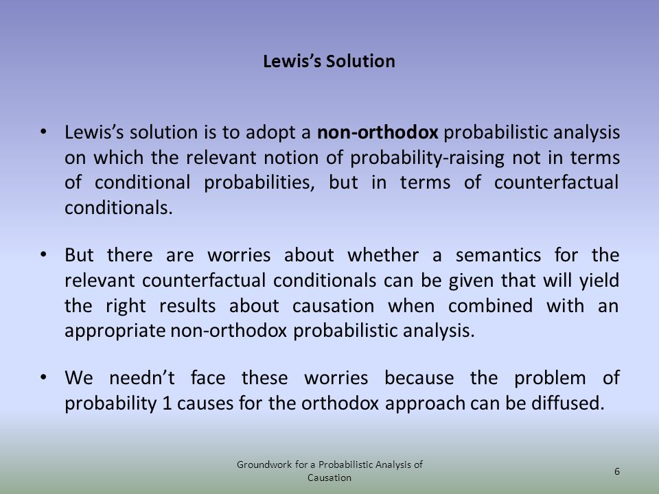 Lewiss Solution Lewiss solution is to adopt a non-orthodox probabilistic analysis on which the relevant notion of probability-raising not in terms of conditional probabilities, but in terms of counterfactual conditionals.