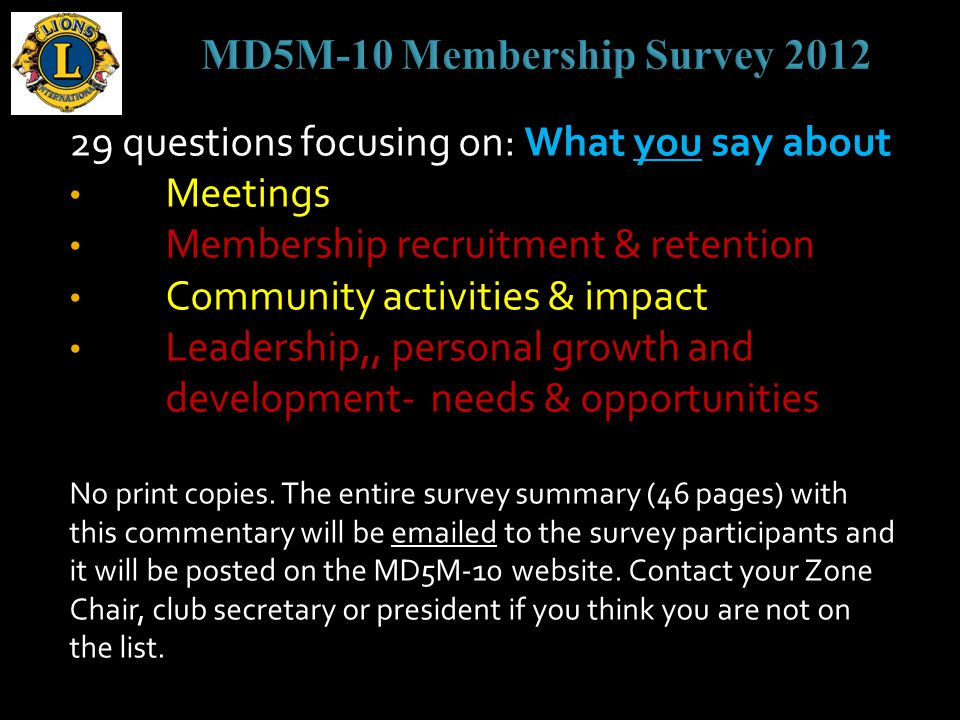29 questions focusing on: What you say about Meetings Membership recruitment & retention Community activities & impact Leadership,, personal growth and development- needs & opportunities No print copies.