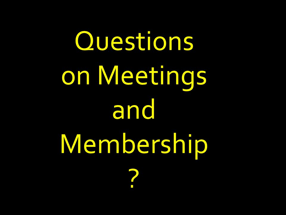 Questions on Meetings and Membership ?