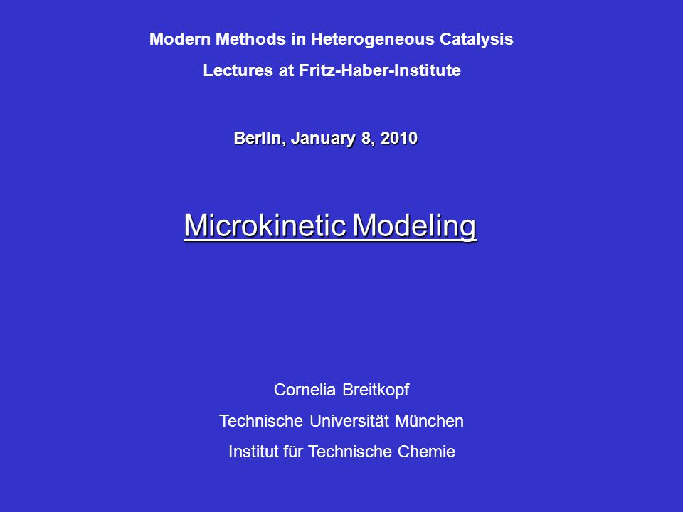 Microkinetic Modeling Cornelia Breitkopf Technische Universität München Institut für Technische Chemie Berlin, January 8, 2010 Modern Methods in Heterogeneous Catalysis Lectures at Fritz-Haber-Institute