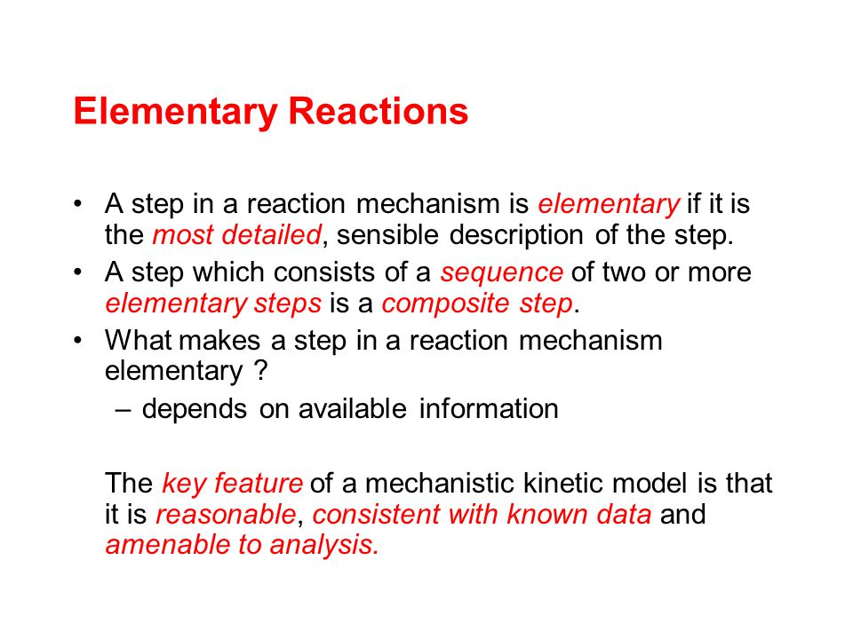 Elementary Reactions A step in a reaction mechanism is elementary if it is the most detailed, sensible description of the step.