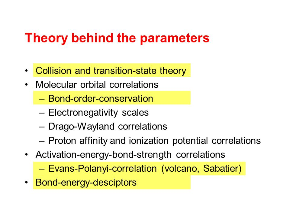 Theory behind the parameters Collision and transition-state theory Molecular orbital correlations –Bond-order-conservation –Electronegativity scales –Drago-Wayland correlations –Proton affinity and ionization potential correlations Activation-energy-bond-strength correlations –Evans-Polanyi-correlation (volcano, Sabatier) Bond-energy-desciptors