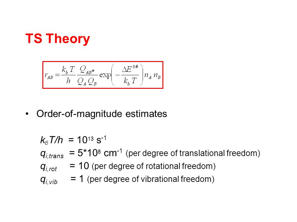 TS Theory Order-of-magnitude estimates k B T/h = s -1 q i,trans = 5*10 8 cm -1 (per degree of translational freedom) q i,rot = 10 (per degree of rotational freedom) q i,vib = 1 (per degree of vibrational freedom)