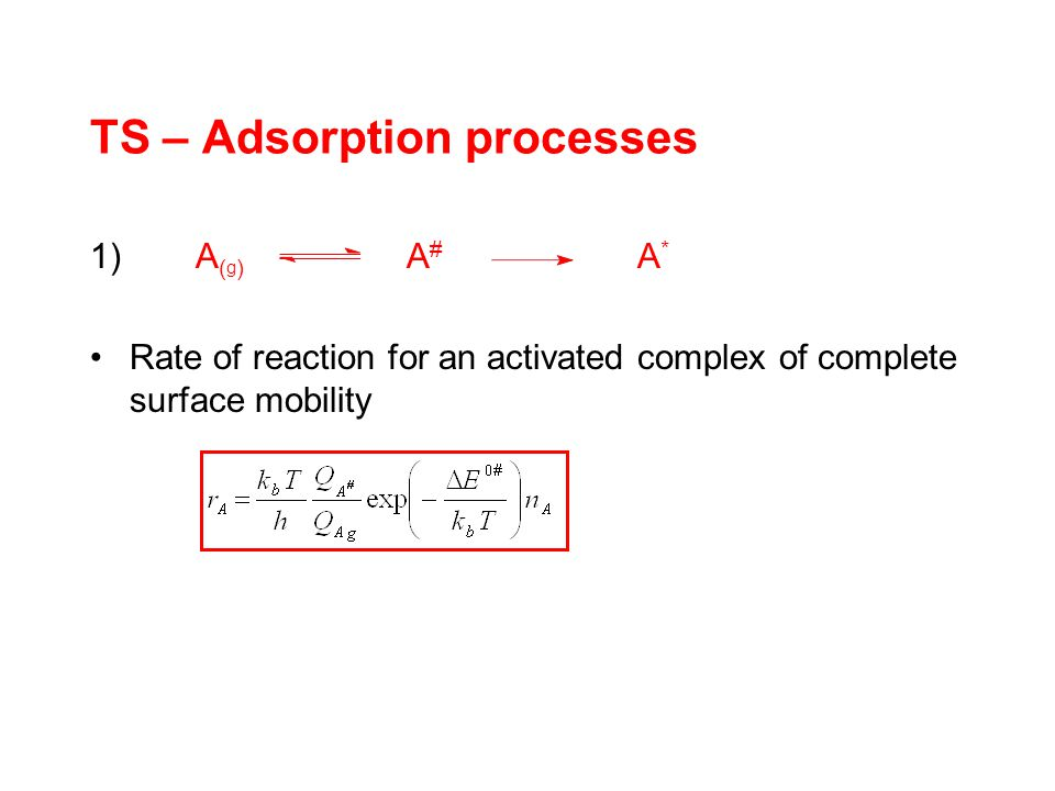 TS – Adsorption processes 1)A ( g ) A # A * Rate of reaction for an activated complex of complete surface mobility