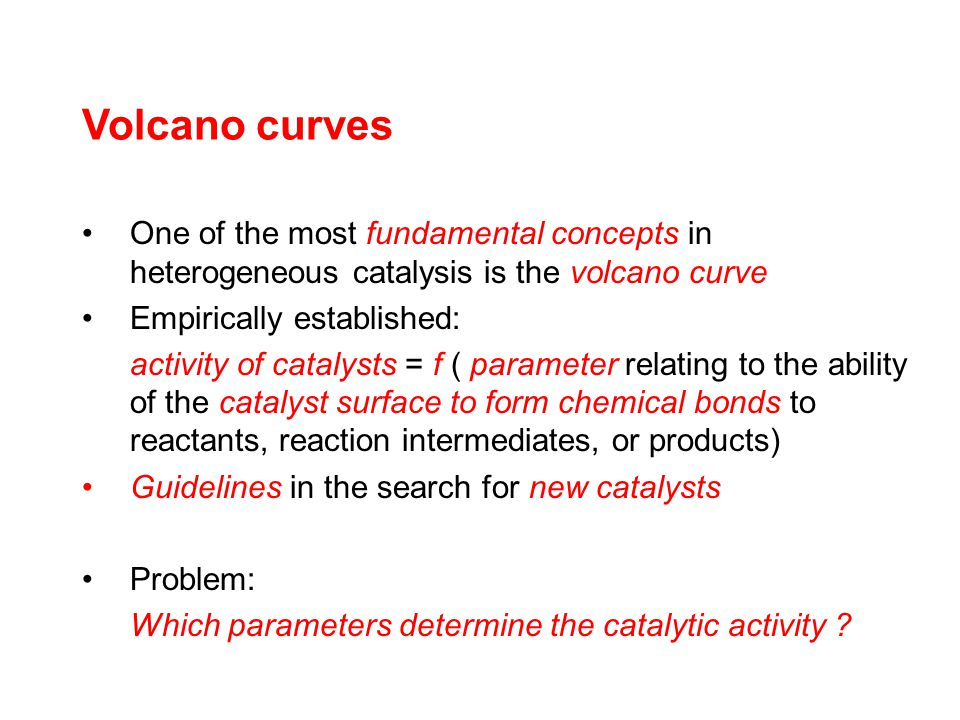 Volcano curves One of the most fundamental concepts in heterogeneous catalysis is the volcano curve Empirically established: activity of catalysts = f ( parameter relating to the ability of the catalyst surface to form chemical bonds to reactants, reaction intermediates, or products) Guidelines in the search for new catalysts Problem: Which parameters determine the catalytic activity