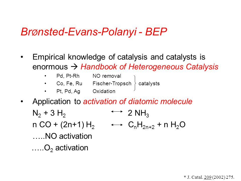 Br Ø nsted-Evans-Polanyi - BEP Empirical knowledge of catalysis and catalysts is enormous Handbook of Heterogeneous Catalysis Pd, Pt-RhNO removal Co, Fe, RuFischer-Tropsch catalysts Pt, Pd, AgOxidation Application to activation of diatomic molecule N H 2 2 NH 3 n CO + (2n+1) H 2 C n H 2n+2 + n H 2 O …..NO activation …..O 2 activation * J.