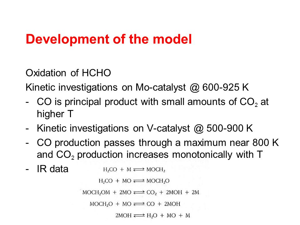 Development of the model Oxidation of HCHO Kinetic investigations on Mo-catalyst @ 600-925 K -CO is principal product with small amounts of CO 2 at higher T -Kinetic investigations on V-catalyst @ 500-900 K -CO production passes through a maximum near 800 K and CO 2 production increases monotonically with T -IR data