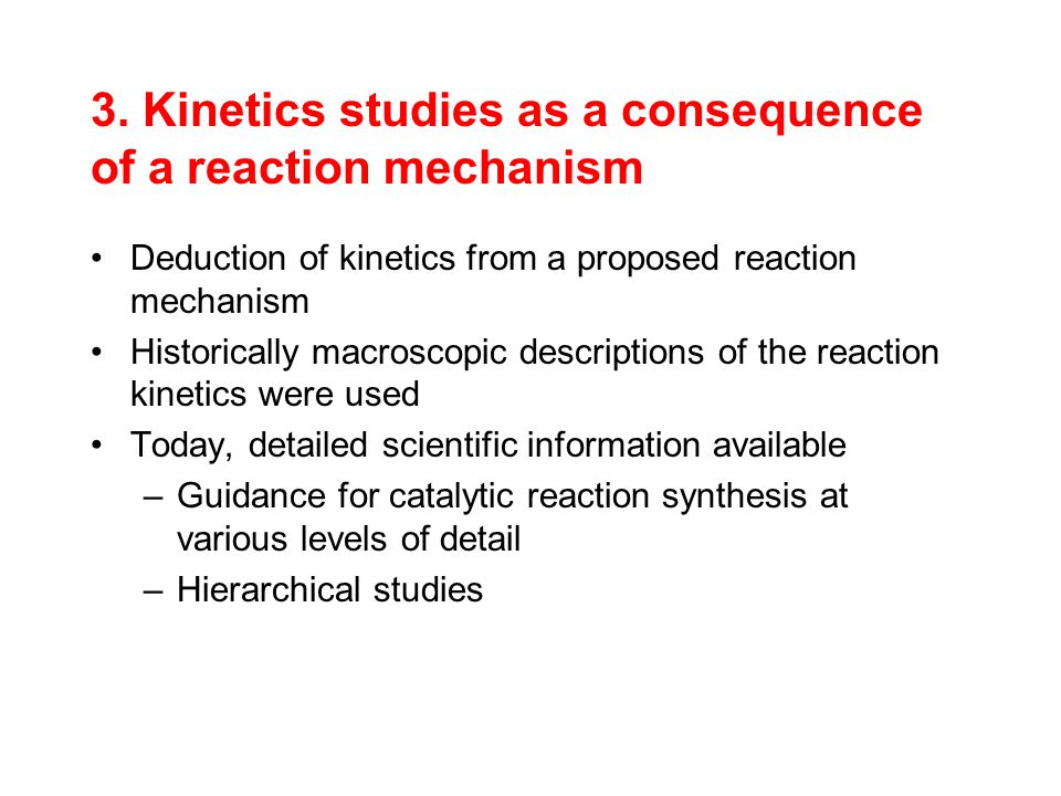 3. Kinetics studies as a consequence of a reaction mechanism Deduction of kinetics from a proposed reaction mechanism Historically macroscopic descrip