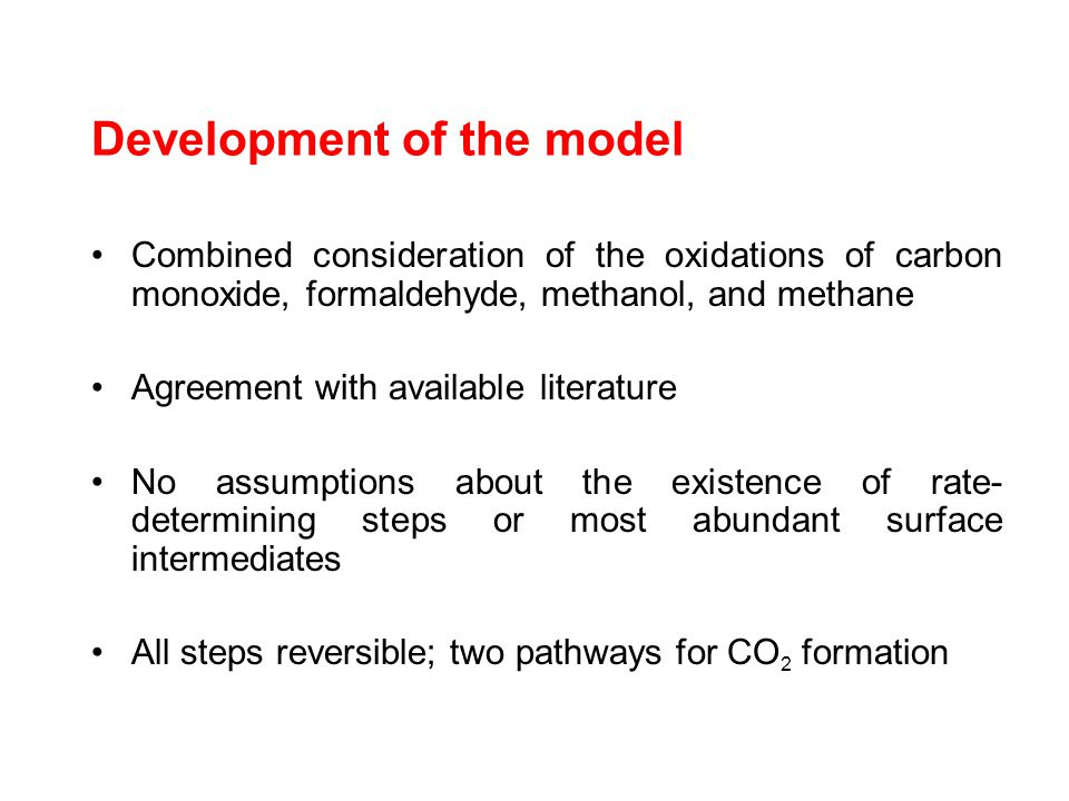 Development of the model Combined consideration of the oxidations of carbon monoxide, formaldehyde, methanol, and methane Agreement with available literature No assumptions about the existence of rate- determining steps or most abundant surface intermediates All steps reversible; two pathways for CO 2 formation