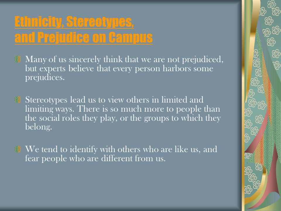 Ethnicity, Stereotypes, and Prejudice on Campus Many of us sincerely think that we are not prejudiced, but experts believe that every person harbors s