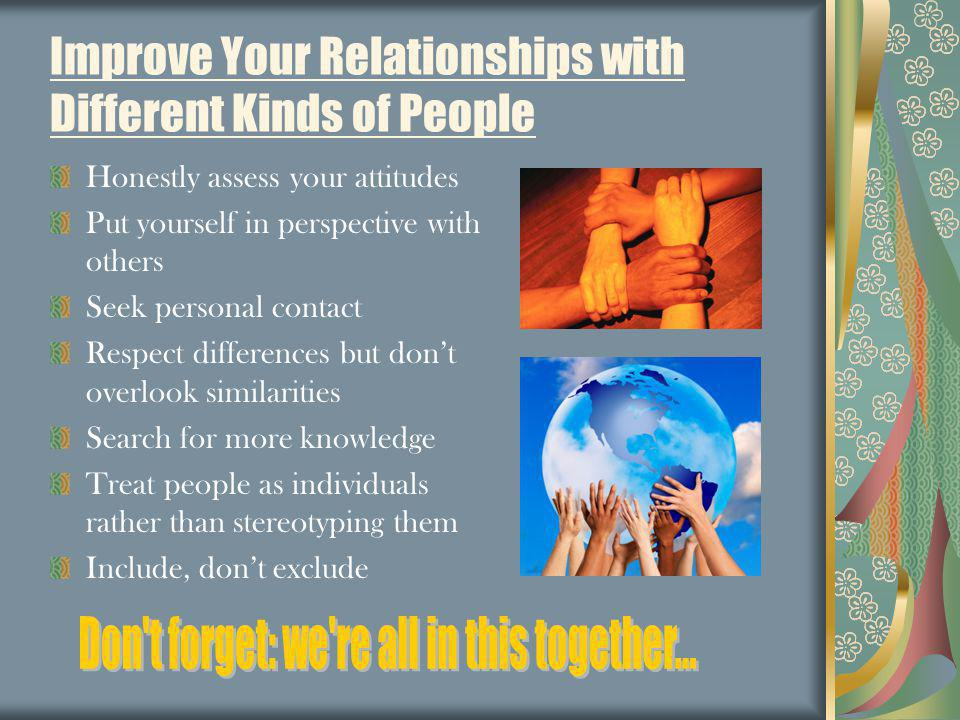 Improve Your Relationships with Different Kinds of People Honestly assess your attitudes Put yourself in perspective with others Seek personal contact Respect differences but dont overlook similarities Search for more knowledge Treat people as individuals rather than stereotyping them Include, dont exclude