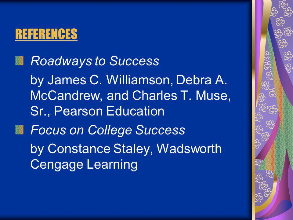 REFERENCES Roadways to Success by James C. Williamson, Debra A. McCandrew, and Charles T. Muse, Sr., Pearson Education Focus on College Success by Con