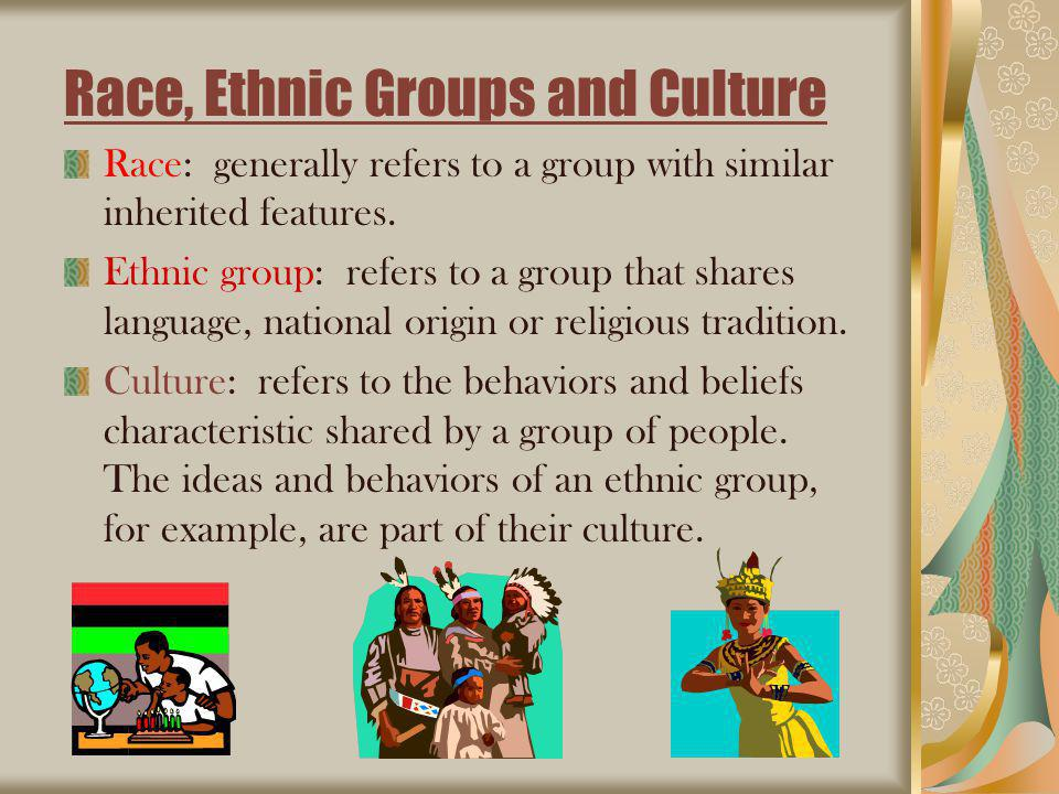 Race, Ethnic Groups and Culture Race: generally refers to a group with similar inherited features.