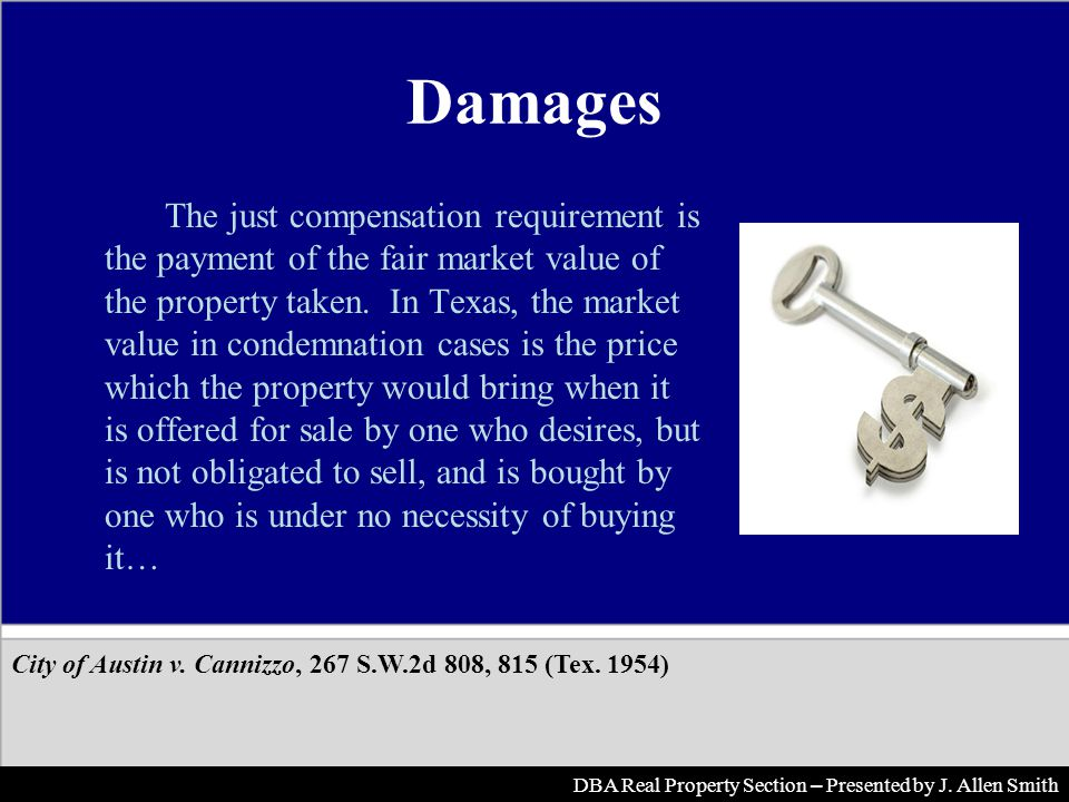 Damages The just compensation requirement is the payment of the fair market value of the property taken. In Texas, the market value in condemnation ca