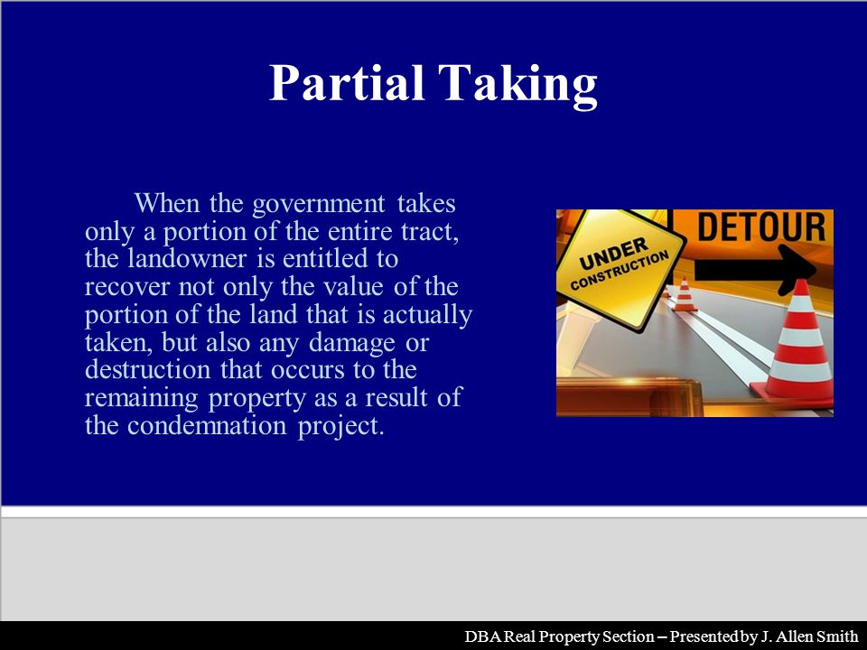 Partial Taking When the government takes only a portion of the entire tract, the landowner is entitled to recover not only the value of the portion of the land that is actually taken, but also any damage or destruction that occurs to the remaining property as a result of the condemnation project.