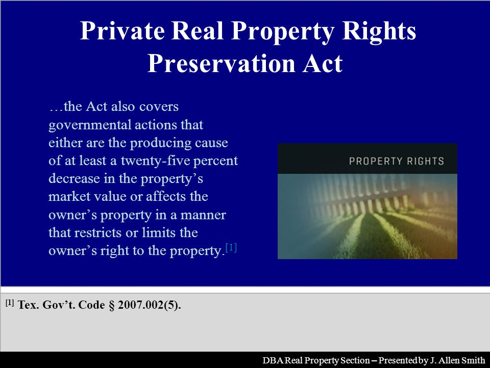Private Real Property Rights Preservation Act …the Act also covers governmental actions that either are the producing cause of at least a twenty-five percent decrease in the propertys market value or affects the owners property in a manner that restricts or limits the owners right to the property.