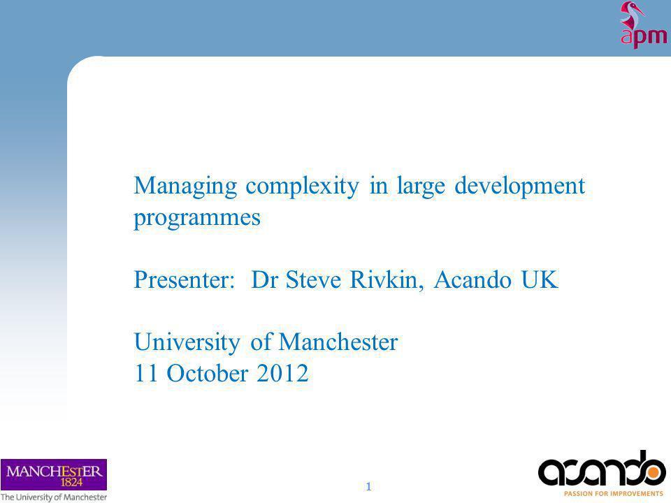 Managing complexity in large development programmes Presenter: Dr Steve Rivkin, Acando UK University of Manchester 11 October 2012 1