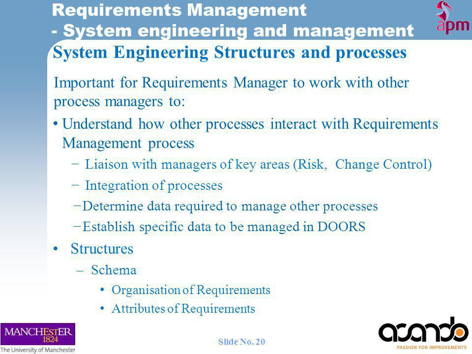 System Engineering Structures and processes Important for Requirements Manager to work with other process managers to: Understand how other processes interact with Requirements Management process Liaison with managers of key areas (Risk, Change Control) Integration of processes Determine data required to manage other processes Establish specific data to be managed in DOORS Structures –Schema Organisation of Requirements Attributes of Requirements Requirements Management - System engineering and management 20 Slide No.