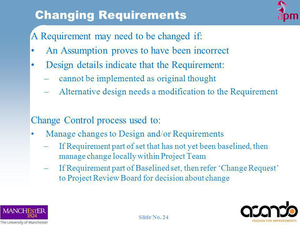 Changing Requirements A Requirement may need to be changed if: An Assumption proves to have been incorrect Design details indicate that the Requirement: –cannot be implemented as original thought –Alternative design needs a modification to the Requirement Change Control process used to: Manage changes to Design and/or Requirements –If Requirement part of set that has not yet been baselined, then manage change locally within Project Team –If Requirement part of Baselined set, then refer Change Request to Project Review Board for decision about change 24 Slide No.