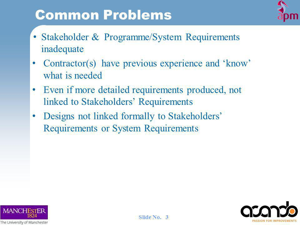 Stakeholder & Programme/System Requirements inadequate Contractor(s) have previous experience and know what is needed Even if more detailed requirements produced, not linked to Stakeholders Requirements Designs not linked formally to Stakeholders Requirements or System Requirements Common Problems 3 Slide No.