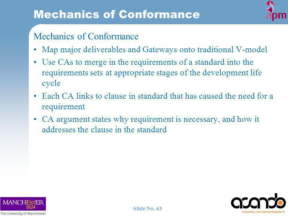 Mechanics of Conformance Map major deliverables and Gateways onto traditional V-model Use CAs to merge in the requirements of a standard into the requirements sets at appropriate stages of the development life cycle Each CA links to clause in standard that has caused the need for a requirement CA argument states why requirement is necessary, and how it addresses the clause in the standard Mechanics of Conformance 43 Slide No.