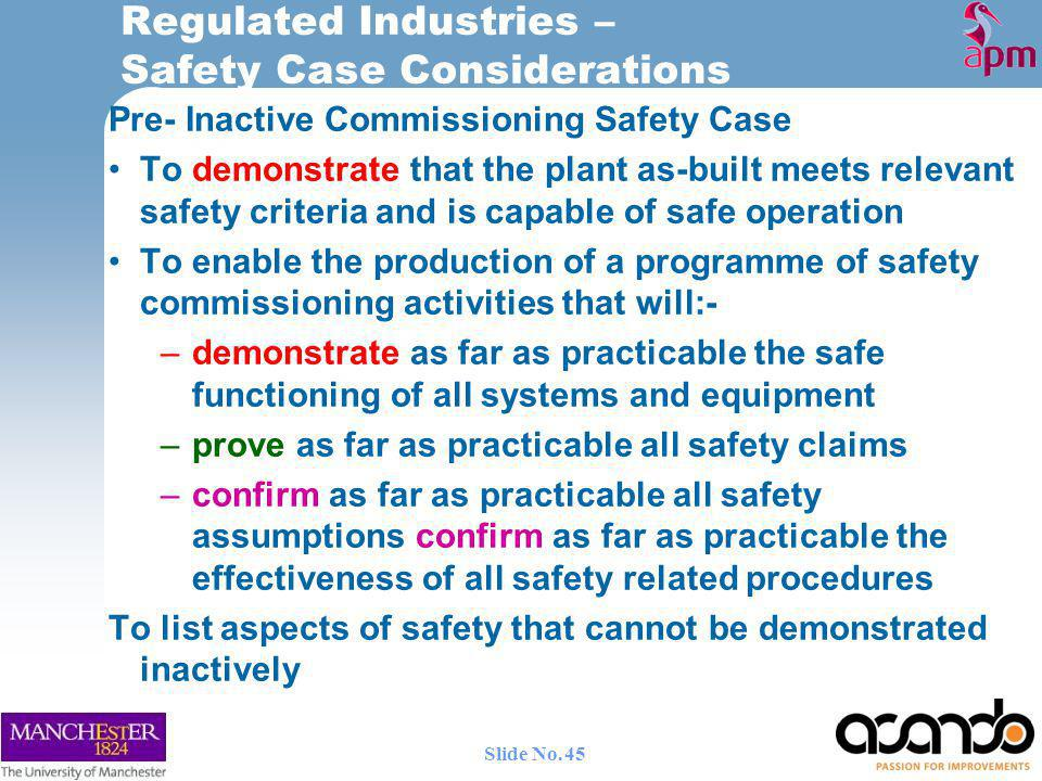 Pre- Inactive Commissioning Safety Case To demonstrate that the plant as-built meets relevant safety criteria and is capable of safe operation To enable the production of a programme of safety commissioning activities that will:- –demonstrate as far as practicable the safe functioning of all systems and equipment –prove as far as practicable all safety claims –confirm as far as practicable all safety assumptions confirm as far as practicable the effectiveness of all safety related procedures To list aspects of safety that cannot be demonstrated inactively Regulated Industries – Safety Case Considerations 45 Slide No.