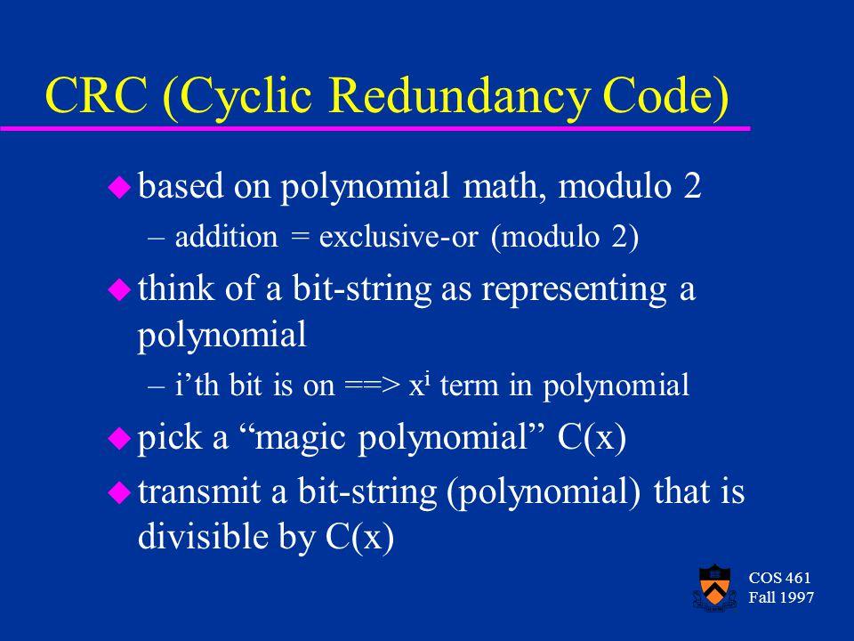 COS 461 Fall 1997 CRC (Cyclic Redundancy Code) u based on polynomial math, modulo 2 –addition = exclusive-or (modulo 2) u think of a bit-string as representing a polynomial –ith bit is on ==> x i term in polynomial u pick a magic polynomial C(x) u transmit a bit-string (polynomial) that is divisible by C(x)