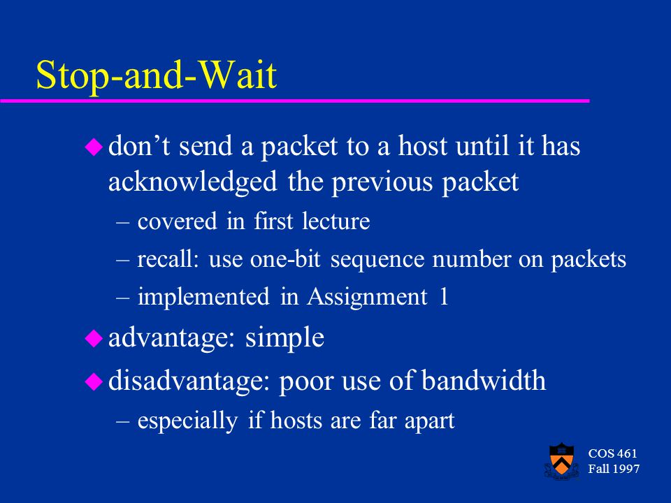COS 461 Fall 1997 Stop-and-Wait u dont send a packet to a host until it has acknowledged the previous packet –covered in first lecture –recall: use one-bit sequence number on packets –implemented in Assignment 1 u advantage: simple u disadvantage: poor use of bandwidth –especially if hosts are far apart