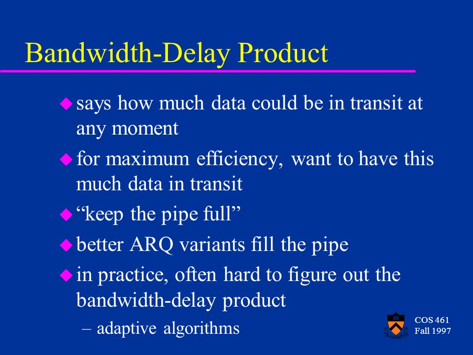 COS 461 Fall 1997 Bandwidth-Delay Product u says how much data could be in transit at any moment u for maximum efficiency, want to have this much data in transit u keep the pipe full u better ARQ variants fill the pipe u in practice, often hard to figure out the bandwidth-delay product –adaptive algorithms
