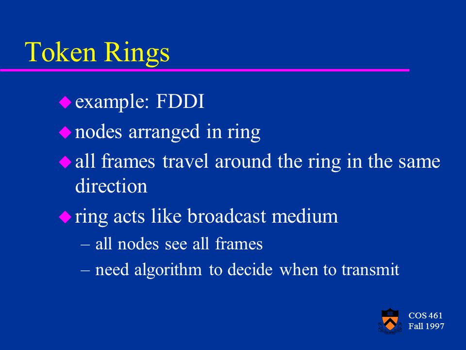 COS 461 Fall 1997 Token Rings u example: FDDI u nodes arranged in ring u all frames travel around the ring in the same direction u ring acts like broadcast medium –all nodes see all frames –need algorithm to decide when to transmit