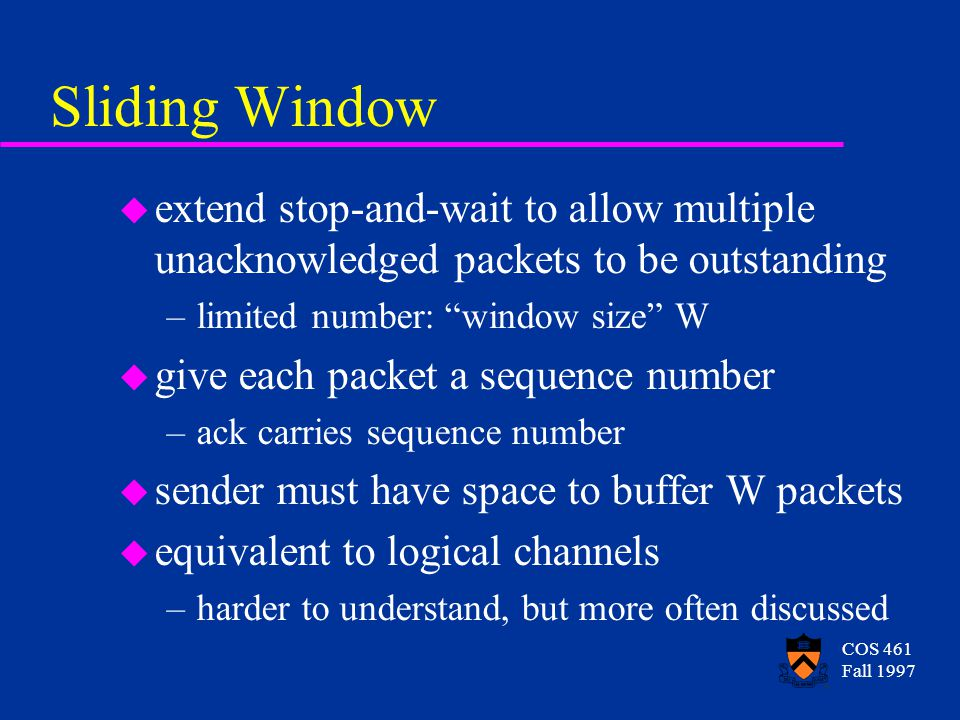 COS 461 Fall 1997 Sliding Window u extend stop-and-wait to allow multiple unacknowledged packets to be outstanding –limited number: window size W u give each packet a sequence number –ack carries sequence number u sender must have space to buffer W packets u equivalent to logical channels –harder to understand, but more often discussed