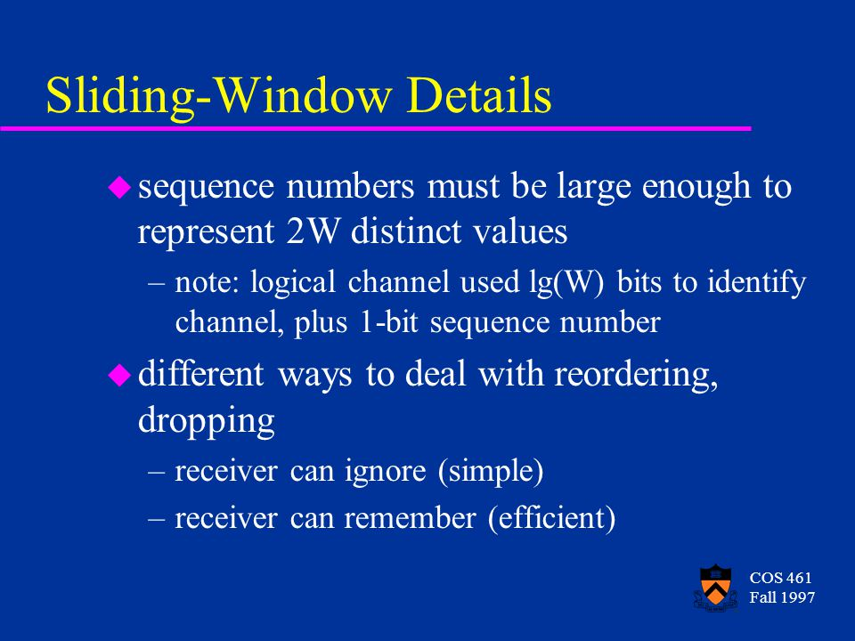 COS 461 Fall 1997 Sliding-Window Details u sequence numbers must be large enough to represent 2W distinct values –note: logical channel used lg(W) bits to identify channel, plus 1-bit sequence number u different ways to deal with reordering, dropping –receiver can ignore (simple) –receiver can remember (efficient)