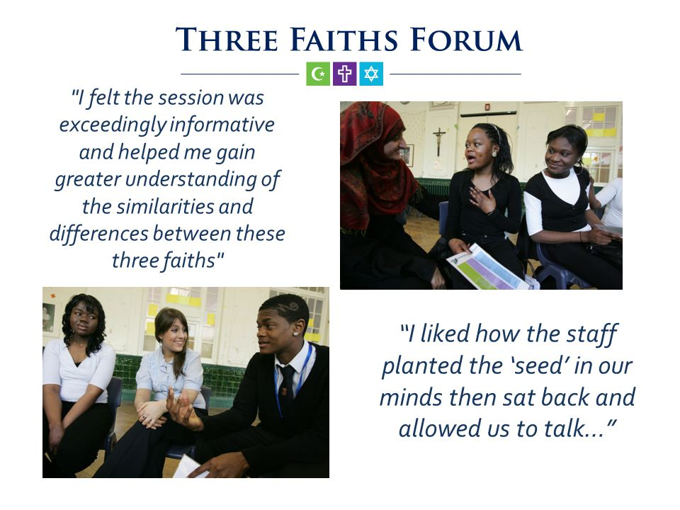 I liked how the staff planted the seed in our minds then sat back and allowed us to talk… I felt the session was exceedingly informative and helped me gain greater understanding of the similarities and differences between these three faiths