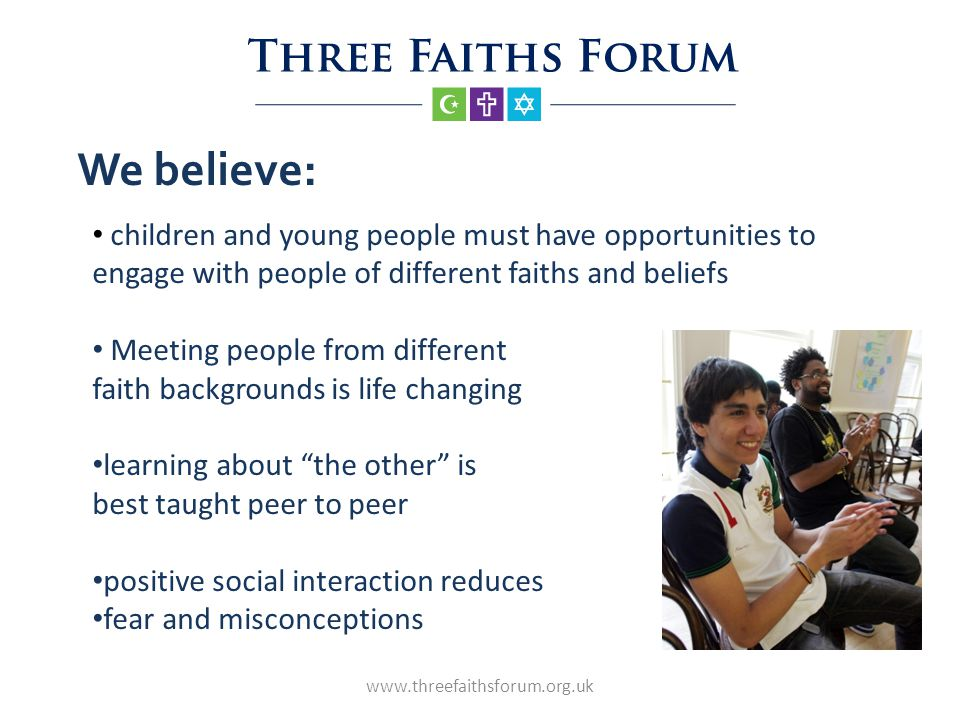 We believe: www.threefaithsforum.org.uk children and young people must have opportunities to engage with people of different faiths and beliefs Meeting people from different faith backgrounds is life changing learning about the other is best taught peer to peer positive social interaction reduces fear and misconceptions