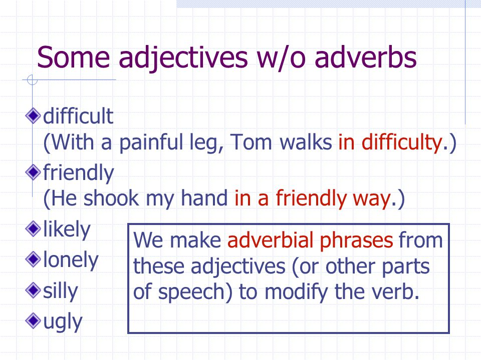 Some adjectives w/o adverbs difficult (With a painful leg, Tom walks in difficulty.) friendly (He shook my hand in a friendly way.) likely lonely silly ugly We make adverbial phrases from these adjectives (or other parts of speech) to modify the verb.