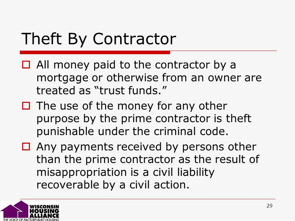 29 Theft By Contractor All money paid to the contractor by a mortgage or otherwise from an owner are treated as trust funds.