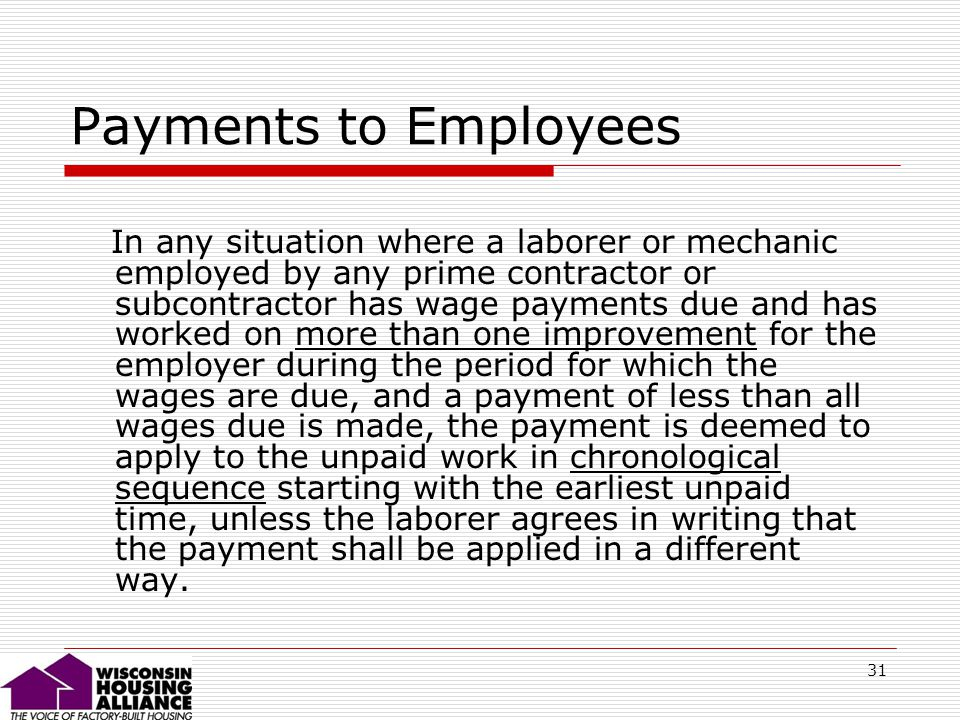 31 Payments to Employees In any situation where a laborer or mechanic employed by any prime contractor or subcontractor has wage payments due and has worked on more than one improvement for the employer during the period for which the wages are due, and a payment of less than all wages due is made, the payment is deemed to apply to the unpaid work in chronological sequence starting with the earliest unpaid time, unless the laborer agrees in writing that the payment shall be applied in a different way.