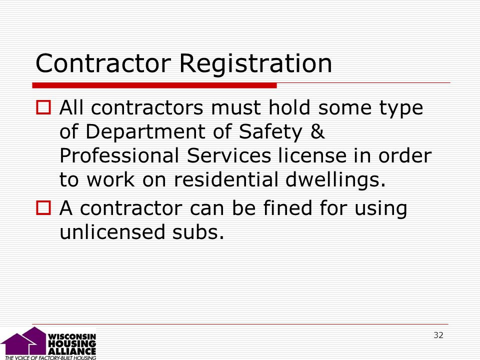 32 Contractor Registration All contractors must hold some type of Department of Safety & Professional Services license in order to work on residential dwellings.