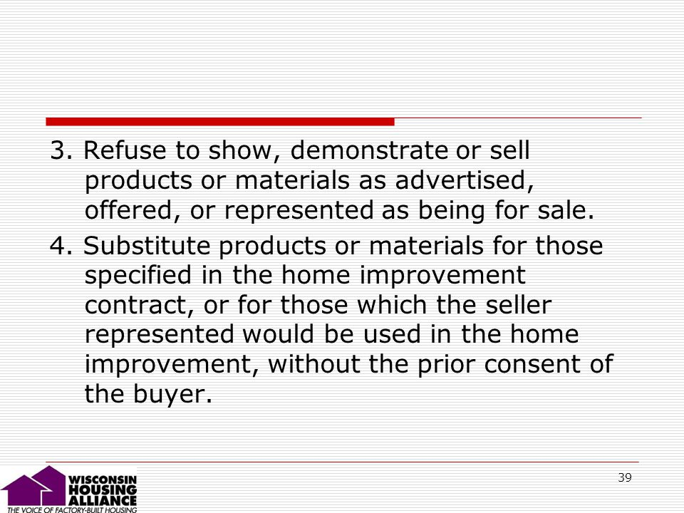 39 3. Refuse to show, demonstrate or sell products or materials as advertised, offered, or represented as being for sale. 4. Substitute products or ma