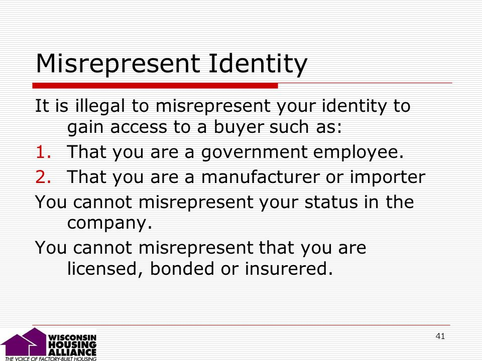 41 Misrepresent Identity It is illegal to misrepresent your identity to gain access to a buyer such as: 1.That you are a government employee.