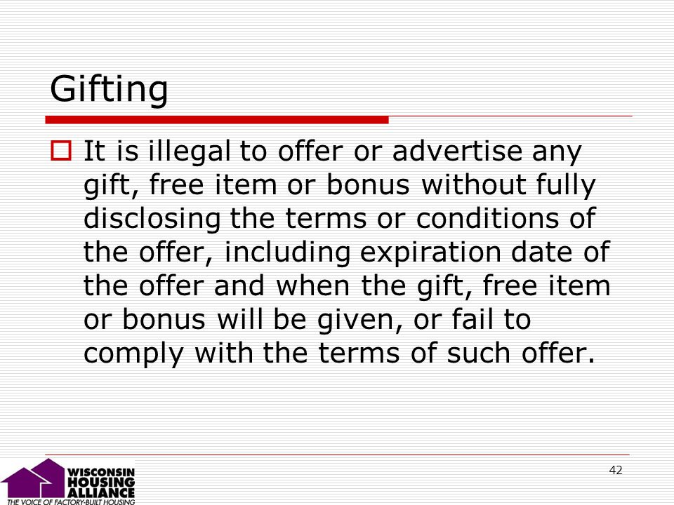 42 Gifting It is illegal to offer or advertise any gift, free item or bonus without fully disclosing the terms or conditions of the offer, including expiration date of the offer and when the gift, free item or bonus will be given, or fail to comply with the terms of such offer.