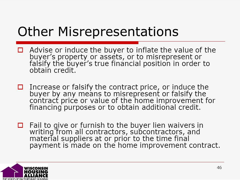 46 Other Misrepresentations Advise or induce the buyer to inflate the value of the buyers property or assets, or to misrepresent or falsify the buyers true financial position in order to obtain credit.