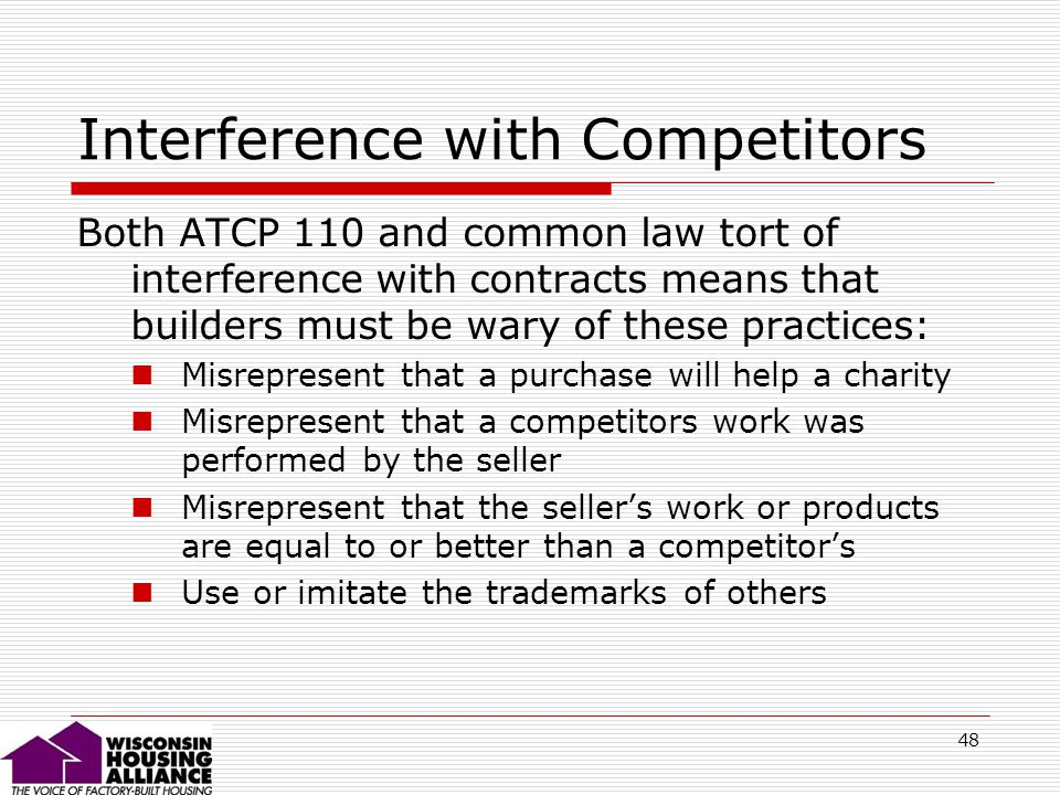 48 Interference with Competitors Both ATCP 110 and common law tort of interference with contracts means that builders must be wary of these practices: Misrepresent that a purchase will help a charity Misrepresent that a competitors work was performed by the seller Misrepresent that the sellers work or products are equal to or better than a competitors Use or imitate the trademarks of others