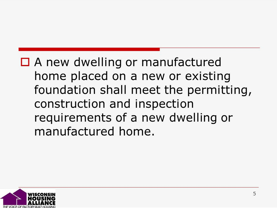 5 A new dwelling or manufactured home placed on a new or existing foundation shall meet the permitting, construction and inspection requirements of a new dwelling or manufactured home.