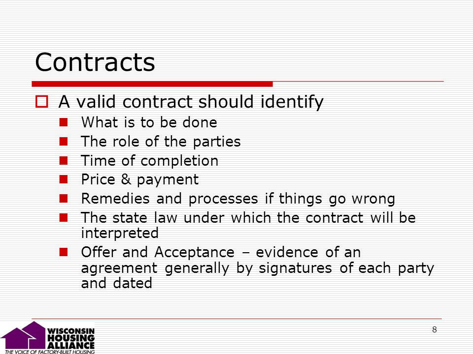 8 Contracts A valid contract should identify What is to be done The role of the parties Time of completion Price & payment Remedies and processes if things go wrong The state law under which the contract will be interpreted Offer and Acceptance – evidence of an agreement generally by signatures of each party and dated