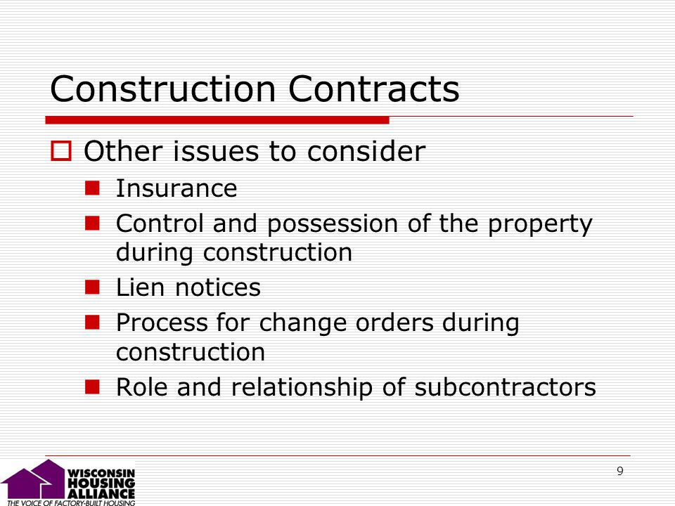 9 Construction Contracts Other issues to consider Insurance Control and possession of the property during construction Lien notices Process for change orders during construction Role and relationship of subcontractors