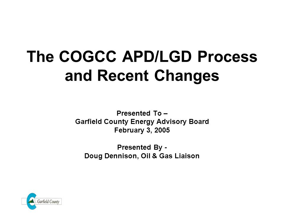 The COGCC APD/LGD Process and Recent Changes Presented To – Garfield County Energy Advisory Board February 3, 2005 Presented By - Doug Dennison, Oil &
