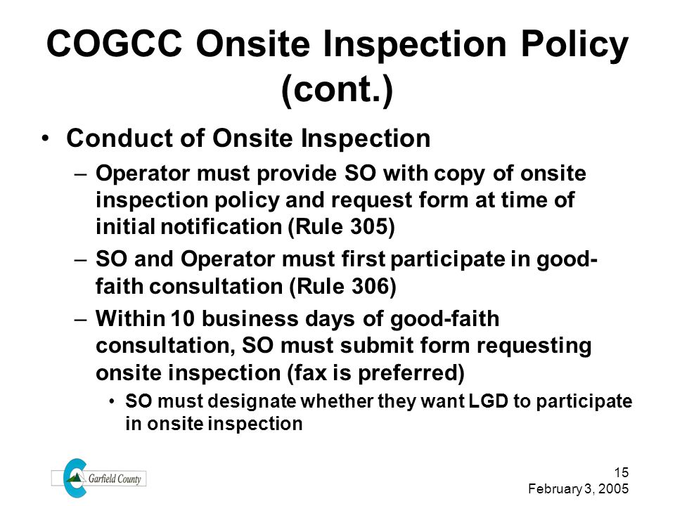 15 February 3, 2005 COGCC Onsite Inspection Policy (cont.) Conduct of Onsite Inspection –Operator must provide SO with copy of onsite inspection polic